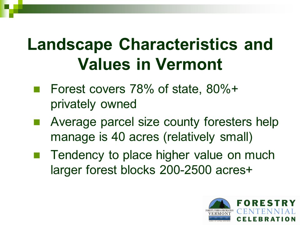 Landscape Characteristics and Values in Vermont Forest covers 78% of state, 80%+ privately owned Average parcel size county foresters help manage is 40 acres (relatively small) Tendency to place higher value on much larger forest blocks 200-2500 acres+