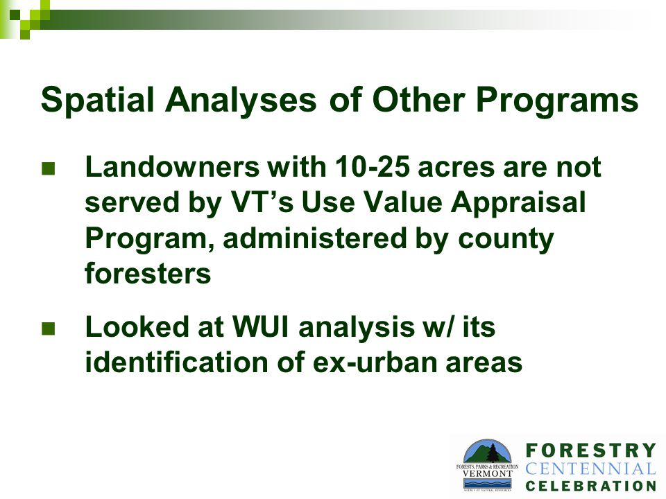 Spatial Analyses of Other Programs Landowners with 10-25 acres are not served by VTs Use Value Appraisal Program, administered by county foresters Looked at WUI analysis w/ its identification of ex-urban areas