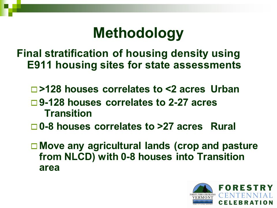 Methodology Final stratification of housing density using E911 housing sites for state assessments >128 houses correlates to <2 acresUrban 9-128 houses correlates to 2-27 acres Transition 0-8 houses correlates to >27 acresRural Move any agricultural lands (crop and pasture from NLCD) with 0-8 houses into Transition area