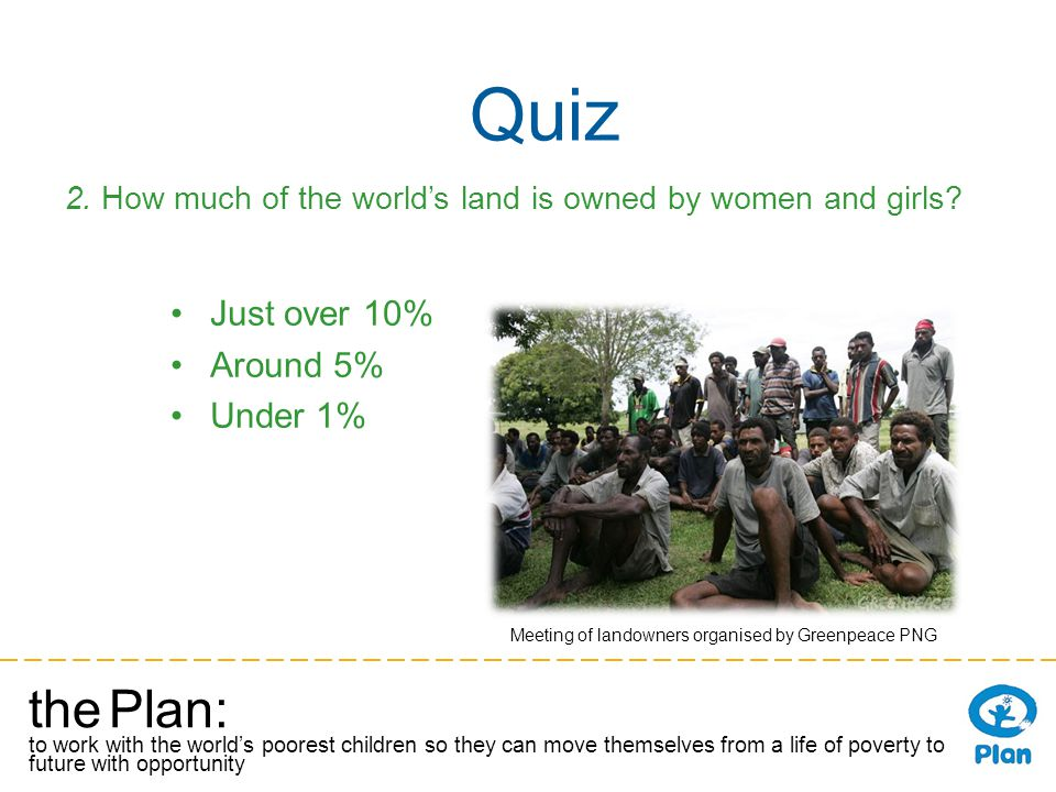 the Plan: to work with the worlds poorest children so they can move themselves from a life of poverty to a future with opportunity Quiz 2. How much of