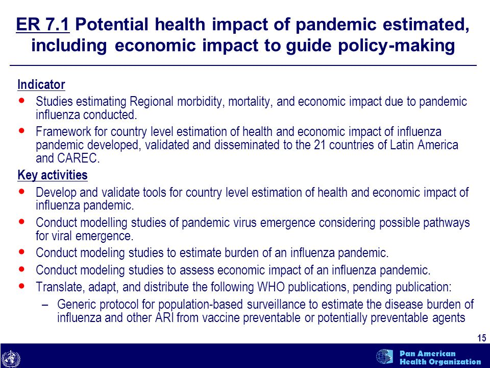 text 15 Pan American Health Organization ER 7.1 Potential health impact of pandemic estimated, including economic impact to guide policy-making Indicator Studies estimating Regional morbidity, mortality, and economic impact due to pandemic influenza conducted.