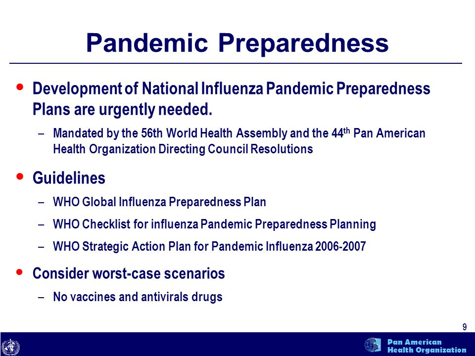 text 10 Pan American Health Organization Pandemic Preparedness Planning Complicated by the unpredictability of the time of inception and severity a pandemic influenza strain Public health authorities recognize risk and impact of pandemic – Development of plan not always a priority – Competes with other public health issues – Many countries lack the human resources to dedicate time and effort to something that is not yet real WHO has revised guidelines to assist countries in the development of pandemic preparedness plans – PAHO has translated and disseminated them in the Region