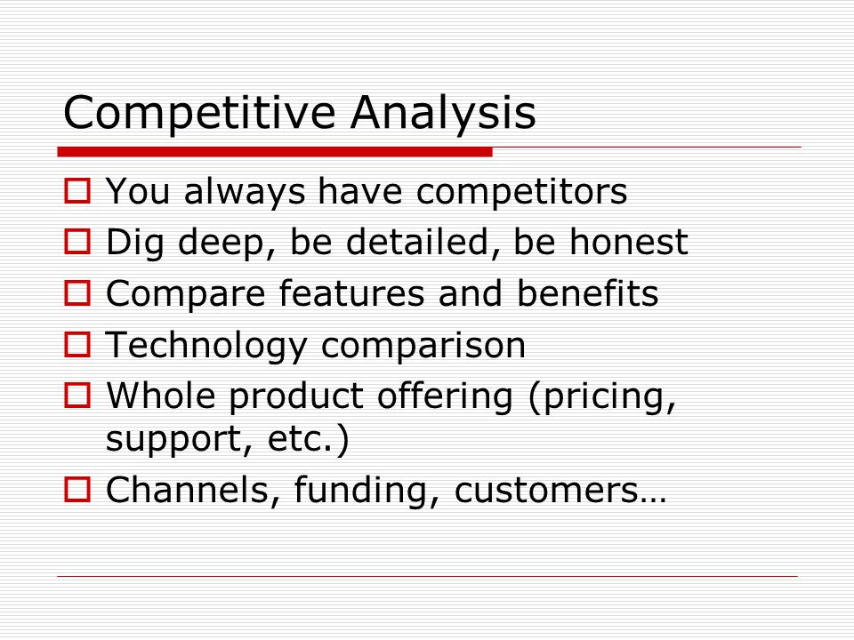Competitive Analysis You always have competitors Dig deep, be detailed, be honest Compare features and benefits Technology comparison Whole product offering (pricing, support, etc.) Channels, funding, customers…