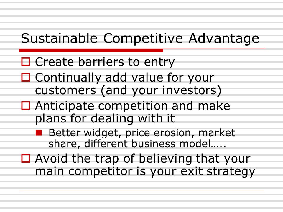 Sustainable Competitive Advantage Create barriers to entry Continually add value for your customers (and your investors) Anticipate competition and make plans for dealing with it Better widget, price erosion, market share, different business model…..