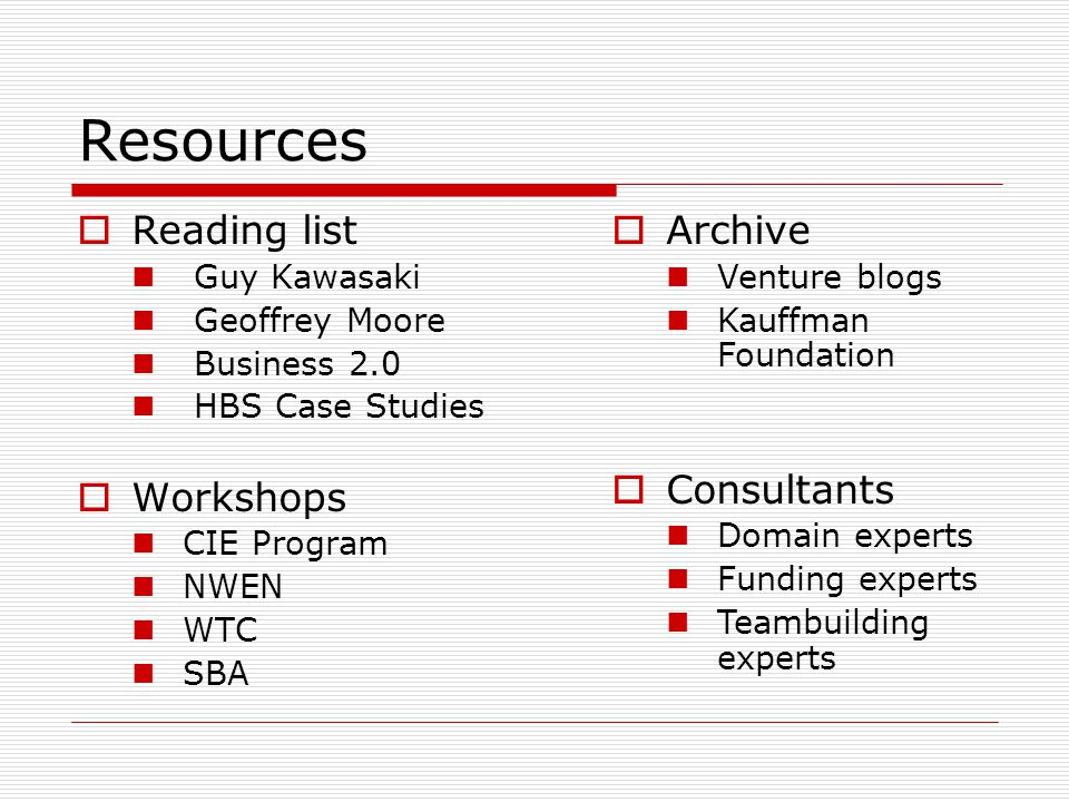Resources Reading list Guy Kawasaki Geoffrey Moore Business 2.0 HBS Case Studies Workshops CIE Program NWEN WTC SBA Archive Venture blogs Kauffman Foundation Consultants Domain experts Funding experts Teambuilding experts