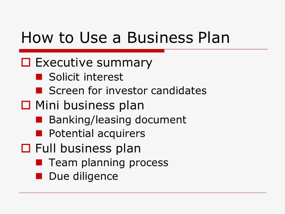 How to Use a Business Plan Executive summary Solicit interest Screen for investor candidates Mini business plan Banking/leasing document Potential acquirers Full business plan Team planning process Due diligence