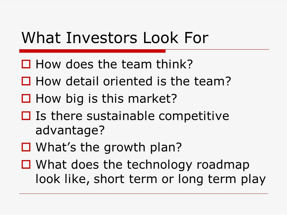 What Investors Look For How does the team think. How detail oriented is the team.