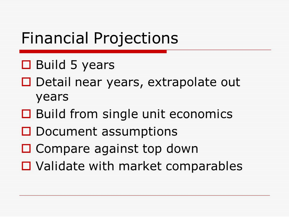 Financial Projections Build 5 years Detail near years, extrapolate out years Build from single unit economics Document assumptions Compare against top down Validate with market comparables