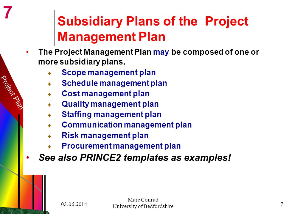 7 03.06.2014 Marc Conrad University of Bedfordshire 7 Project Plan Subsidiary Plans of the Project Management Plan The Project Management Plan may be composed of one or more subsidiary plans, Scope management plan Schedule management plan Cost management plan Quality management plan Staffing management plan Communication management plan Risk management plan Procurement management plan See also PRINCE2 templates as examples!