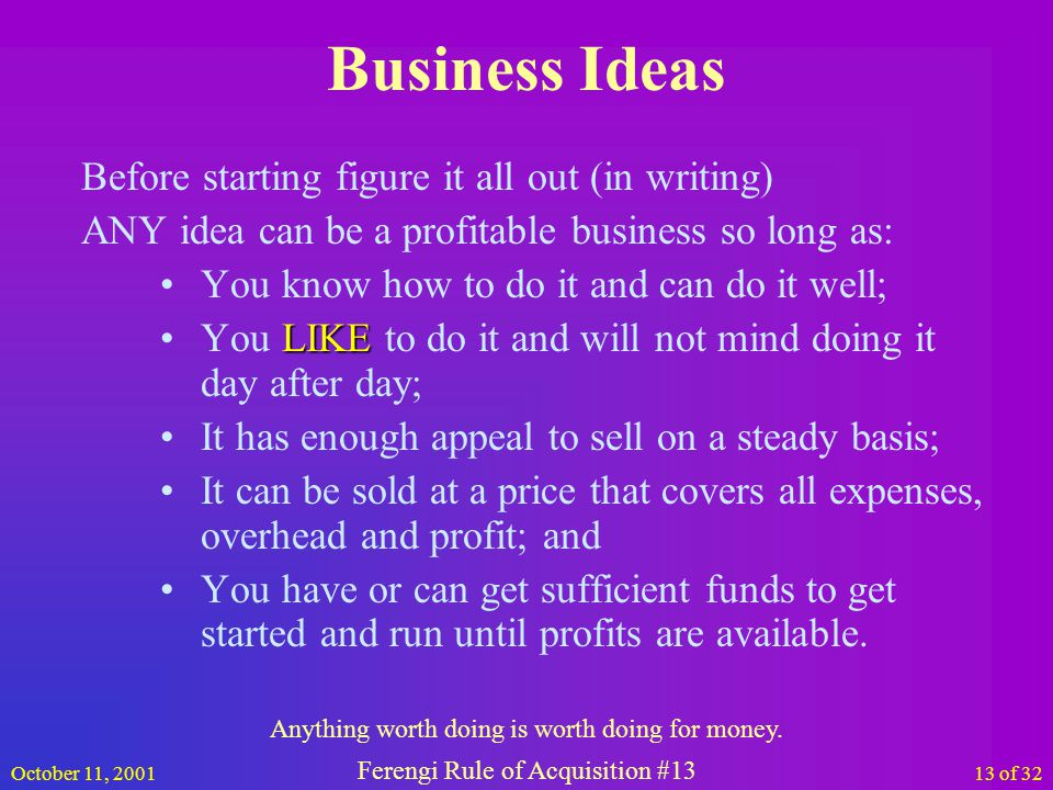 October 11, 200113 of 32 Business Ideas Before starting figure it all out (in writing) ANY idea can be a profitable business so long as: You know how to do it and can do it well; LIKEYou LIKE to do it and will not mind doing it day after day; It has enough appeal to sell on a steady basis; It can be sold at a price that covers all expenses, overhead and profit; and You have or can get sufficient funds to get started and run until profits are available.