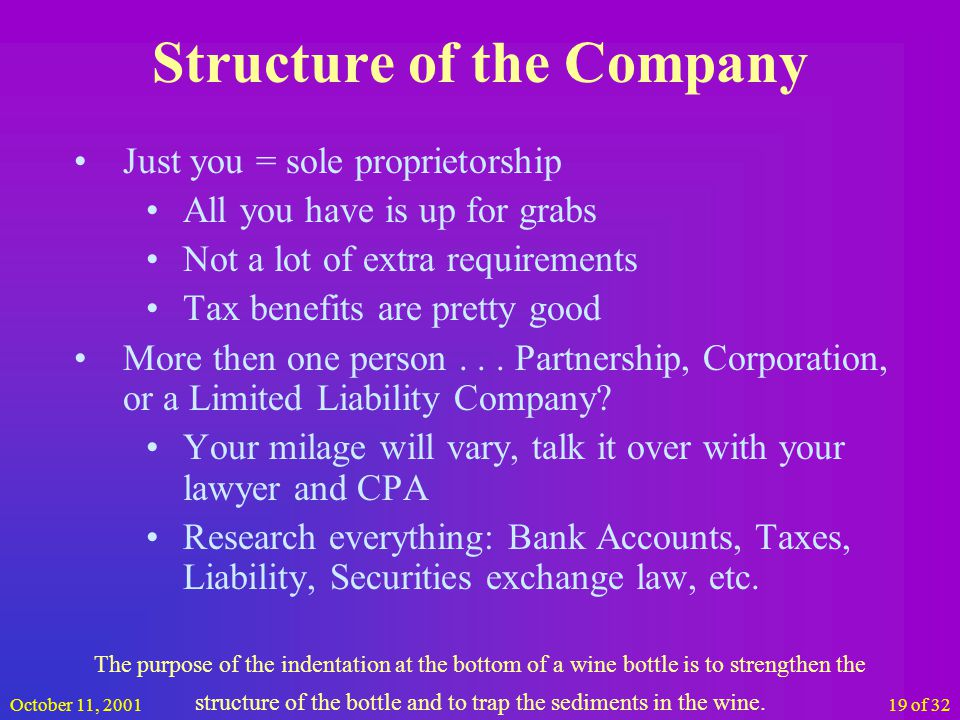 October 11, 200119 of 32 Structure of the Company Just you = sole proprietorship All you have is up for grabs Not a lot of extra requirements Tax benefits are pretty good More then one person...
