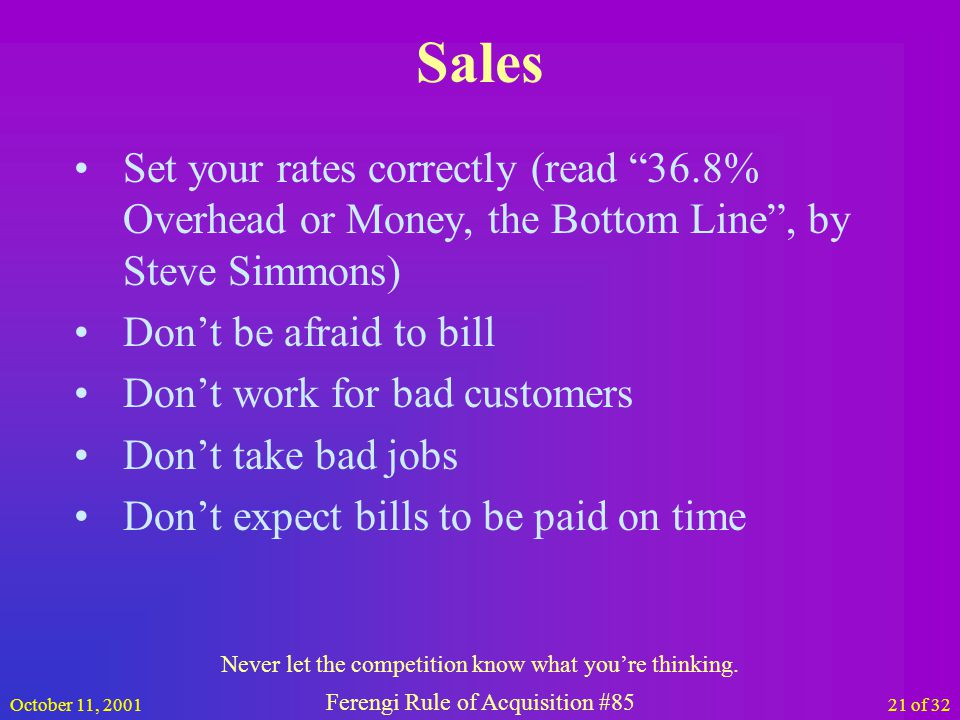 October 11, 200121 of 32 Sales Set your rates correctly (read 36.8% Overhead or Money, the Bottom Line, by Steve Simmons) Dont be afraid to bill Dont work for bad customers Dont take bad jobs Dont expect bills to be paid on time Never let the competition know what youre thinking.
