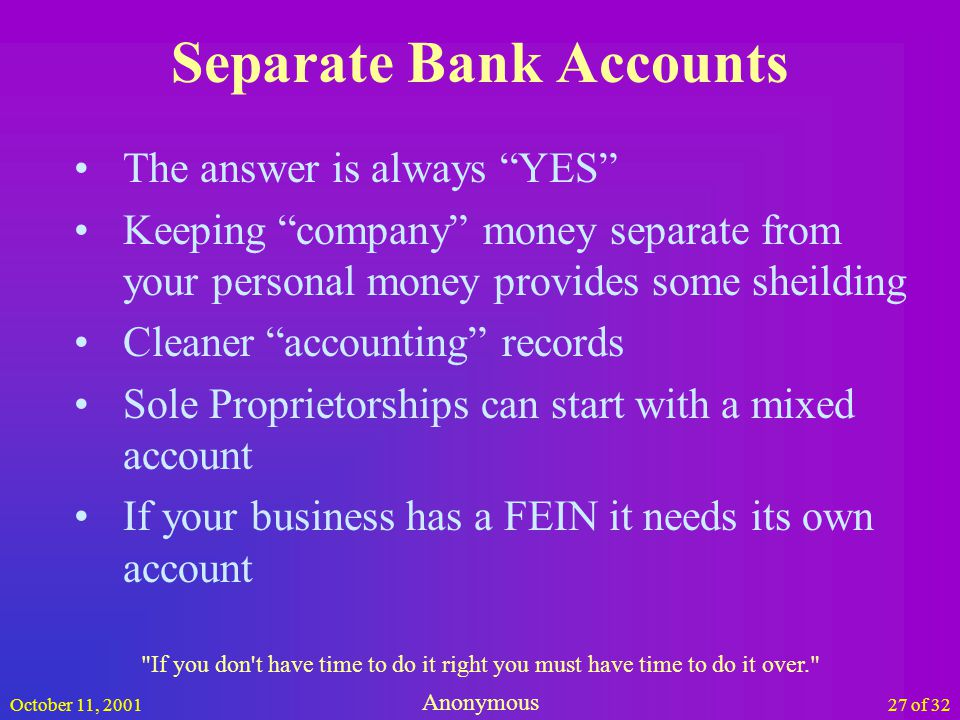 October 11, 200127 of 32 Separate Bank Accounts The answer is always YES Keeping company money separate from your personal money provides some sheilding Cleaner accounting records Sole Proprietorships can start with a mixed account If your business has a FEIN it needs its own account If you don t have time to do it right you must have time to do it over. Anonymous