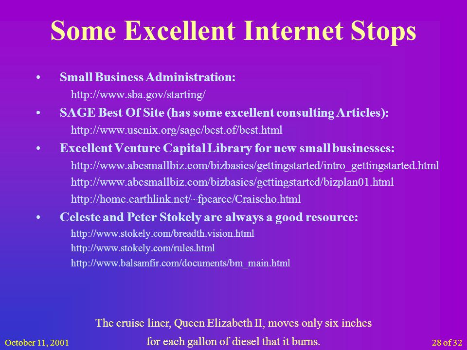 October 11, 200128 of 32 Some Excellent Internet Stops Small Business Administration: http://www.sba.gov/starting/ SAGE Best Of Site (has some excellent consulting Articles): http://www.usenix.org/sage/best.of/best.html Excellent Venture Capital Library for new small businesses: http://www.abcsmallbiz.com/bizbasics/gettingstarted/intro_gettingstarted.html http://www.abcsmallbiz.com/bizbasics/gettingstarted/bizplan01.html http://home.earthlink.net/~fpearce/Craiseho.html Celeste and Peter Stokely are always a good resource: http://www.stokely.com/breadth.vision.html http://www.stokely.com/rules.html http://www.balsamfir.com/documents/bm_main.html The cruise liner, Queen Elizabeth II, moves only six inches for each gallon of diesel that it burns.