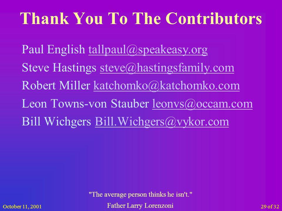 October 11, 200129 of 32 Thank You To The Contributors Paul English tallpaul@speakeasy.orgtallpaul@speakeasy.org Steve Hastings steve@hastingsfamily.comsteve@hastingsfamily.com Robert Miller katchomko@katchomko.comkatchomko@katchomko.com Leon Towns-von Stauber leonvs@occam.comleonvs@occam.com Bill Wichgers Bill.Wichgers@vykor.comBill.Wichgers@vykor.com The average person thinks he isn t. Father Larry Lorenzoni