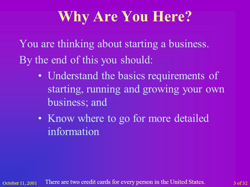 October 11, 200114 of 32 Initial Business Requirements Planning Preparation Reserve Funds (at least a years worth) Courage, Determination & Persistence Marketable Skills and/or Idea(s) and/or Product(s) and/or Service(s) Clients (they have to exist somewhere) Network of friends and colleagues Once you have their money, never give it back.