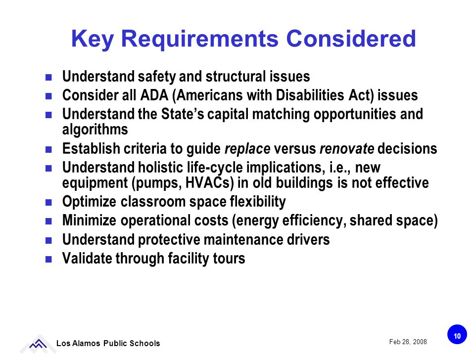 10 Los Alamos Public Schools Feb 28, 2008 Key Requirements Considered Understand safety and structural issues Consider all ADA (Americans with Disabilities Act) issues Understand the States capital matching opportunities and algorithms Establish criteria to guide replace versus renovate decisions Understand holistic life-cycle implications, i.e., new equipment (pumps, HVACs) in old buildings is not effective Optimize classroom space flexibility Minimize operational costs (energy efficiency, shared space) Understand protective maintenance drivers Validate through facility tours