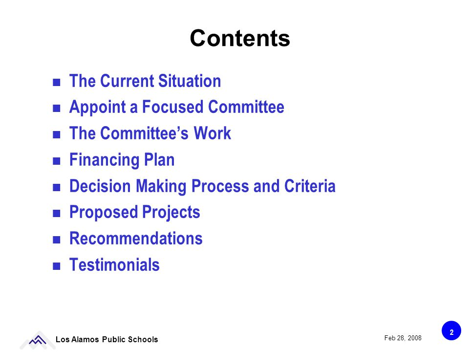 2 Los Alamos Public Schools Feb 28, 2008 Contents The Current Situation Appoint a Focused Committee The Committees Work Financing Plan Decision Making Process and Criteria Proposed Projects Recommendations Testimonials