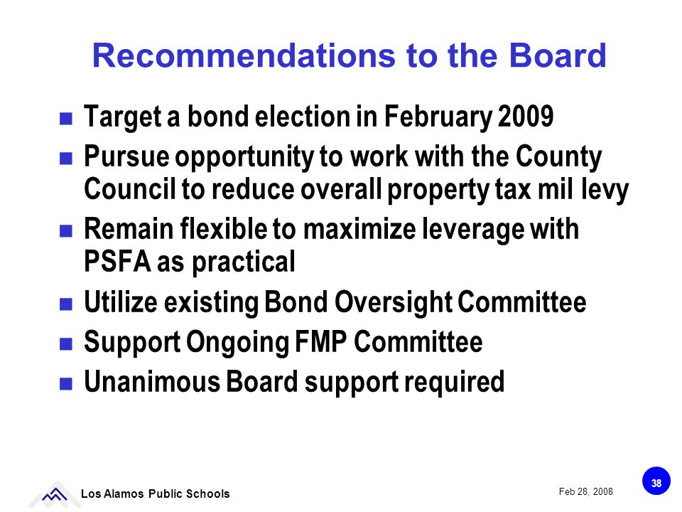 38 Los Alamos Public Schools Feb 28, 2008 Recommendations to the Board Target a bond election in February 2009 Pursue opportunity to work with the County Council to reduce overall property tax mil levy Remain flexible to maximize leverage with PSFA as practical Utilize existing Bond Oversight Committee Support Ongoing FMP Committee Unanimous Board support required
