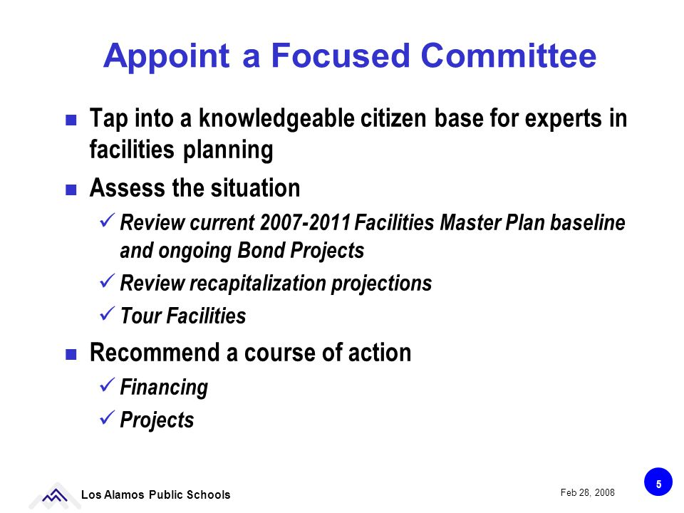 5 Los Alamos Public Schools Feb 28, 2008 Appoint a Focused Committee Tap into a knowledgeable citizen base for experts in facilities planning Assess the situation ü Review current 2007-2011 Facilities Master Plan baseline and ongoing Bond Projects ü Review recapitalization projections ü Tour Facilities Recommend a course of action ü Financing ü Projects