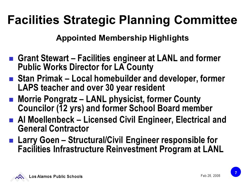 7 Los Alamos Public Schools Feb 28, 2008 Facilities Strategic Planning Committee Grant Stewart – Facilities engineer at LANL and former Public Works Director for LA County Stan Primak – Local homebuilder and developer, former LAPS teacher and over 30 year resident Morrie Pongratz – LANL physicist, former County Councilor (12 yrs) and former School Board member Al Moellenbeck – Licensed Civil Engineer, Electrical and General Contractor Larry Goen – Structural/Civil Engineer responsible for Facilities Infrastructure Reinvestment Program at LANL Appointed Membership Highlights