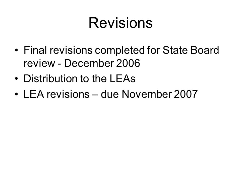 Revisions Final revisions completed for State Board review - December 2006 Distribution to the LEAs LEA revisions – due November 2007