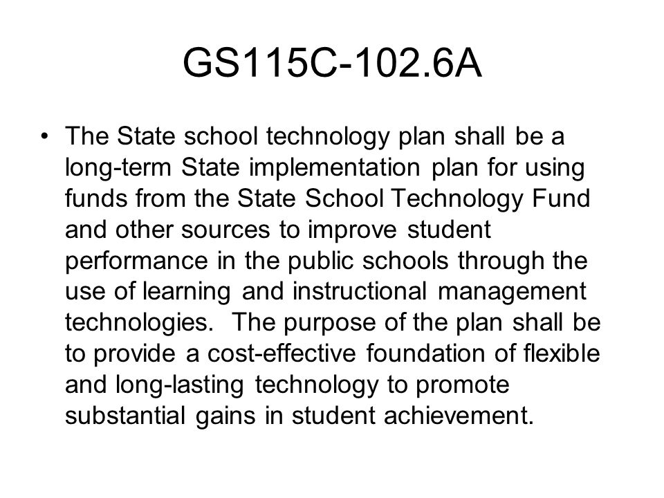 GS115C-102.6A The State school technology plan shall be a long-term State implementation plan for using funds from the State School Technology Fund and other sources to improve student performance in the public schools through the use of learning and instructional management technologies.