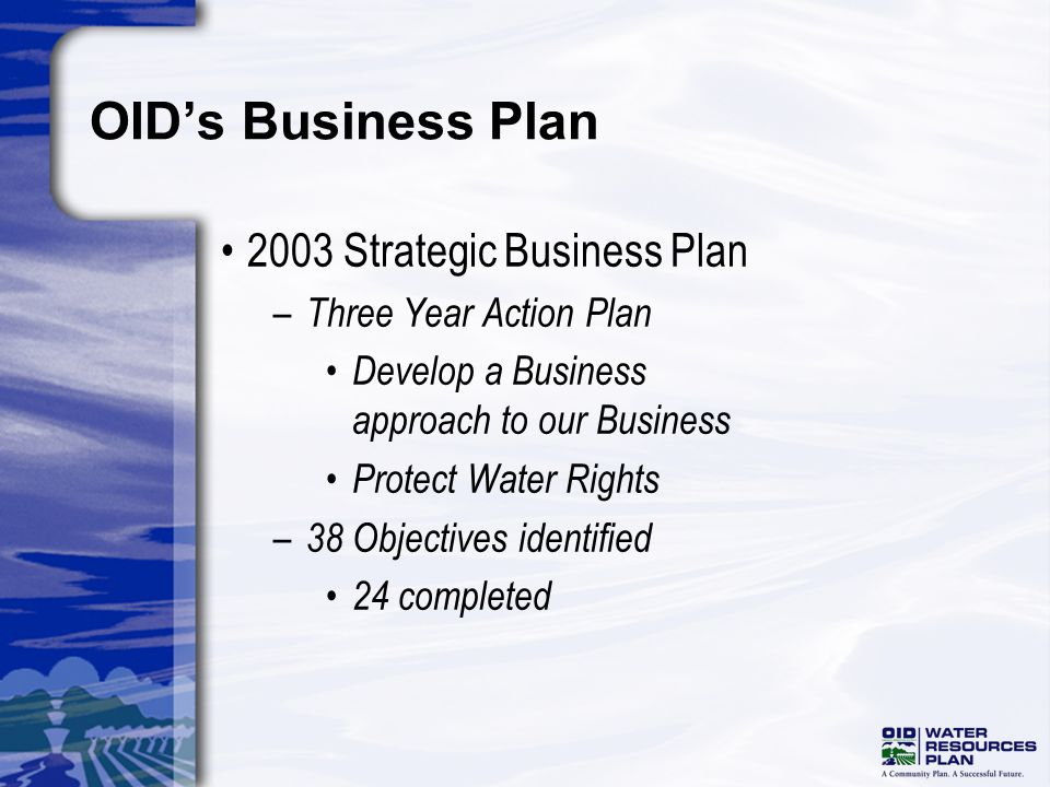 OIDs Business Plan 2003 Strategic Business Plan – Three Year Action Plan Develop a Business approach to our Business Protect Water Rights – 38 Objectives identified 24 completed