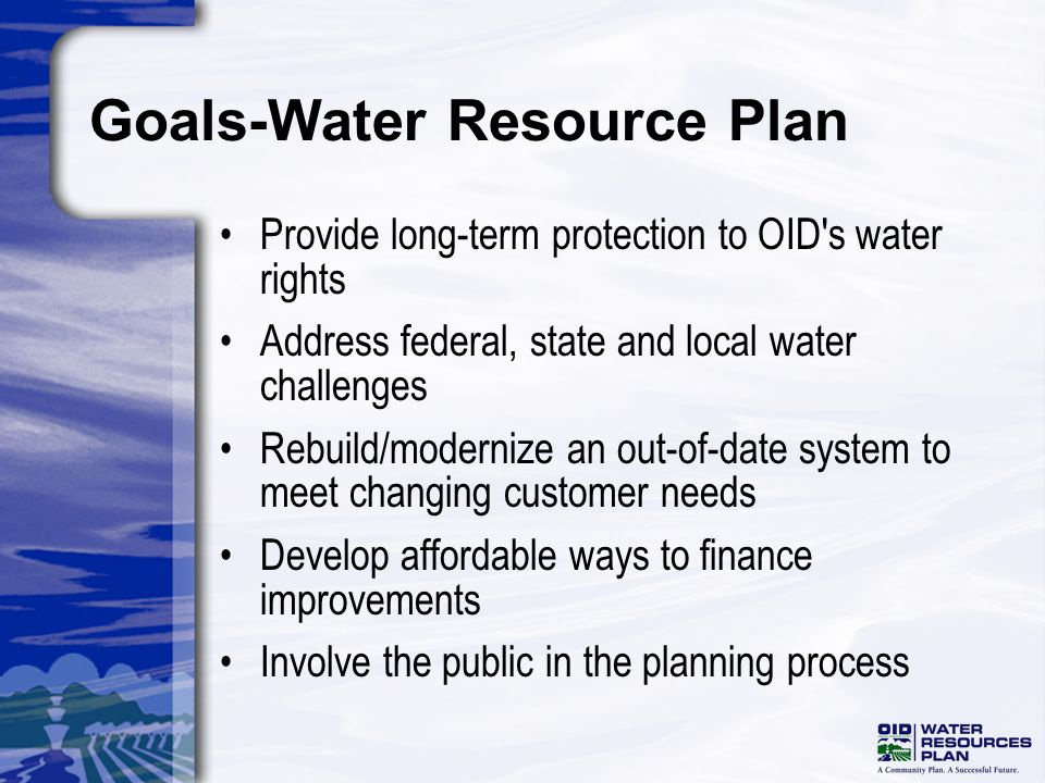 Water Resource Plan Process and Purpose Comprehensive Investigation Analysis Water usage both surface and groundwater Land use Cropping patterns Facility condition Future customers and needs Financial stability Organizational needs CEQA Ready Document