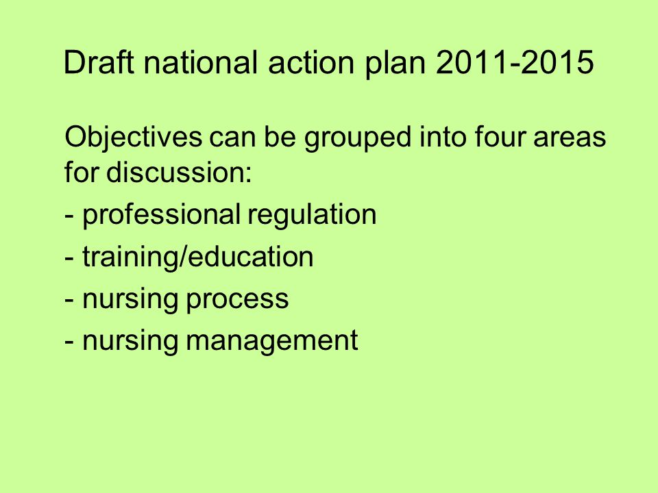 Draft national action plan 2011-2015 Objectives can be grouped into four areas for discussion: - professional regulation - training/education - nursin