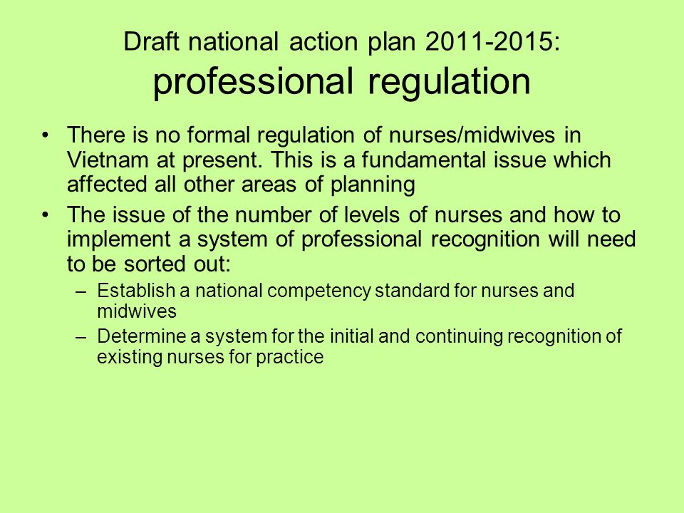 Draft national action plan 2011-2015: professional regulation There is no formal regulation of nurses/midwives in Vietnam at present. This is a fundam