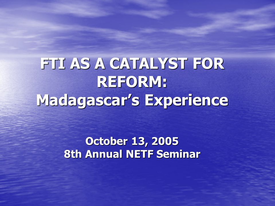 FTI AS A CATALYST FOR REFORM: Madagascars Experience October 13, 2005 8th Annual NETF Seminar