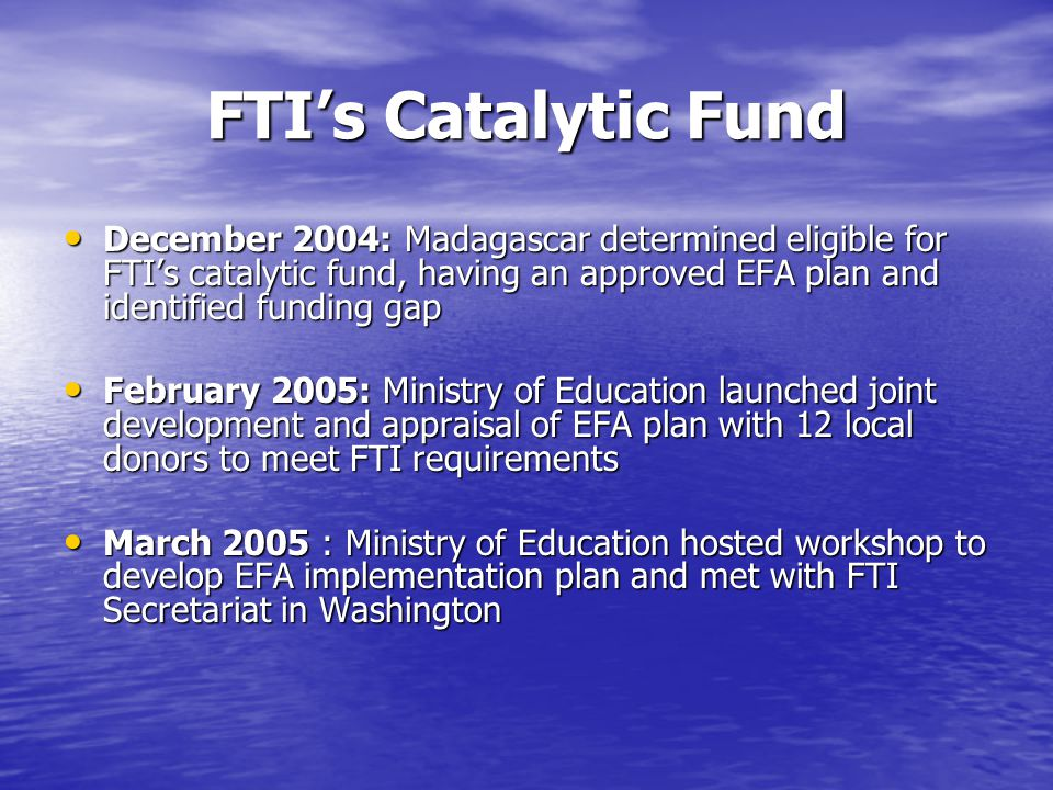 FTIs Catalytic Fund December 2004: Madagascar determined eligible for FTIs catalytic fund, having an approved EFA plan and identified funding gap December 2004: Madagascar determined eligible for FTIs catalytic fund, having an approved EFA plan and identified funding gap February 2005: Ministry of Education launched joint development and appraisal of EFA plan with 12 local donors to meet FTI requirements February 2005: Ministry of Education launched joint development and appraisal of EFA plan with 12 local donors to meet FTI requirements March 2005 : Ministry of Education hosted workshop to develop EFA implementation plan and met with FTI Secretariat in Washington March 2005 : Ministry of Education hosted workshop to develop EFA implementation plan and met with FTI Secretariat in Washington