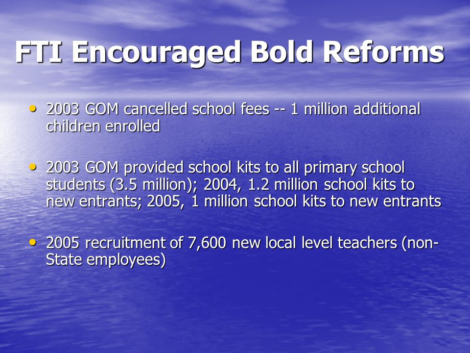 FTI Encouraged Bold Reforms 2003 GOM cancelled school fees -- 1 million additional children enrolled 2003 GOM cancelled school fees -- 1 million additional children enrolled 2003 GOM provided school kits to all primary school students (3.5 million); 2004, 1.2 million school kits to new entrants; 2005, 1 million school kits to new entrants 2003 GOM provided school kits to all primary school students (3.5 million); 2004, 1.2 million school kits to new entrants; 2005, 1 million school kits to new entrants 2005 recruitment of 7,600 new local level teachers (non- State employees) 2005 recruitment of 7,600 new local level teachers (non- State employees)