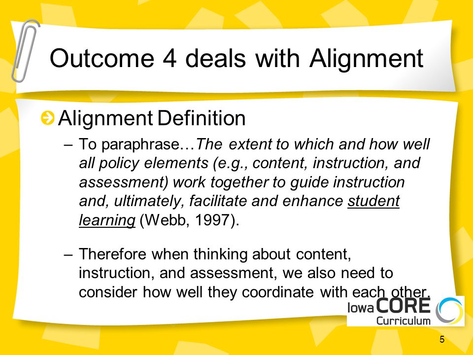 Outcome 4 deals with Alignment Alignment Definition –To paraphrase…The extent to which and how well all policy elements (e.g., content, instruction, and assessment) work together to guide instruction and, ultimately, facilitate and enhance student learning (Webb, 1997).