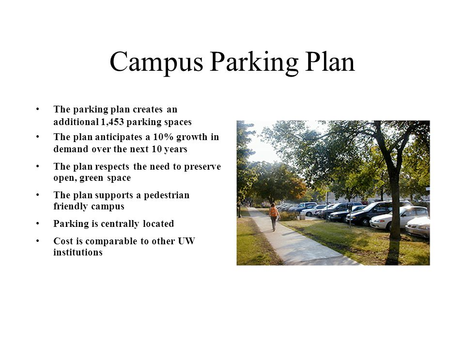 Campus Parking Plan The parking plan creates an additional 1,453 parking spaces The plan anticipates a 10% growth in demand over the next 10 years The plan respects the need to preserve open, green space The plan supports a pedestrian friendly campus Parking is centrally located Cost is comparable to other UW institutions