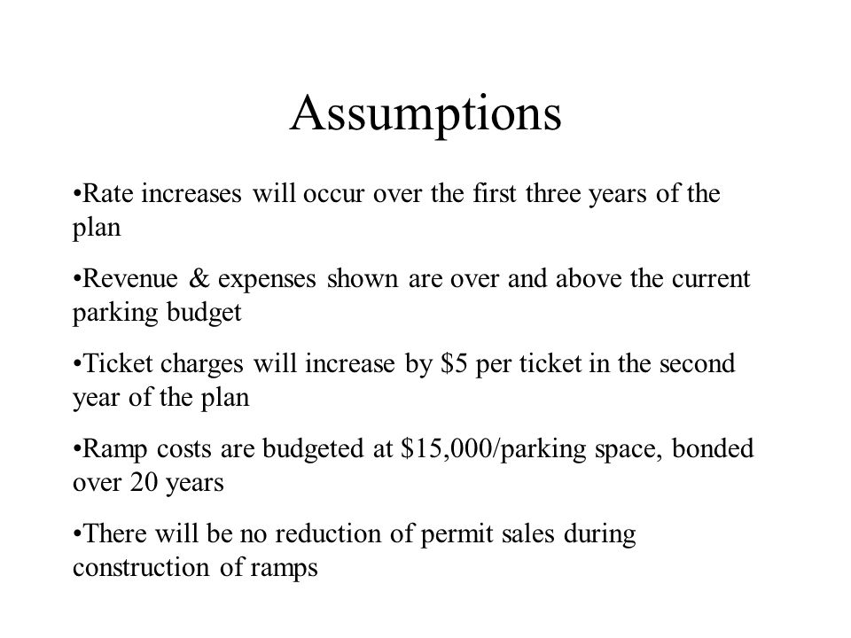 Assumptions Rate increases will occur over the first three years of the plan Revenue & expenses shown are over and above the current parking budget Ticket charges will increase by $5 per ticket in the second year of the plan Ramp costs are budgeted at $15,000/parking space, bonded over 20 years There will be no reduction of permit sales during construction of ramps
