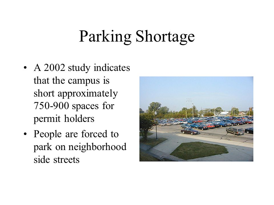 Parking Shortage A 2002 study indicates that the campus is short approximately spaces for permit holders People are forced to park on neighborhood side streets