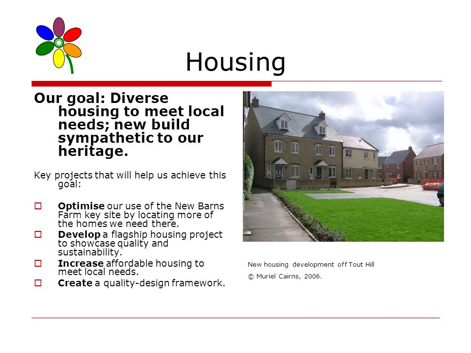 Housing Our goal: Diverse housing to meet local needs; new build sympathetic to our heritage.