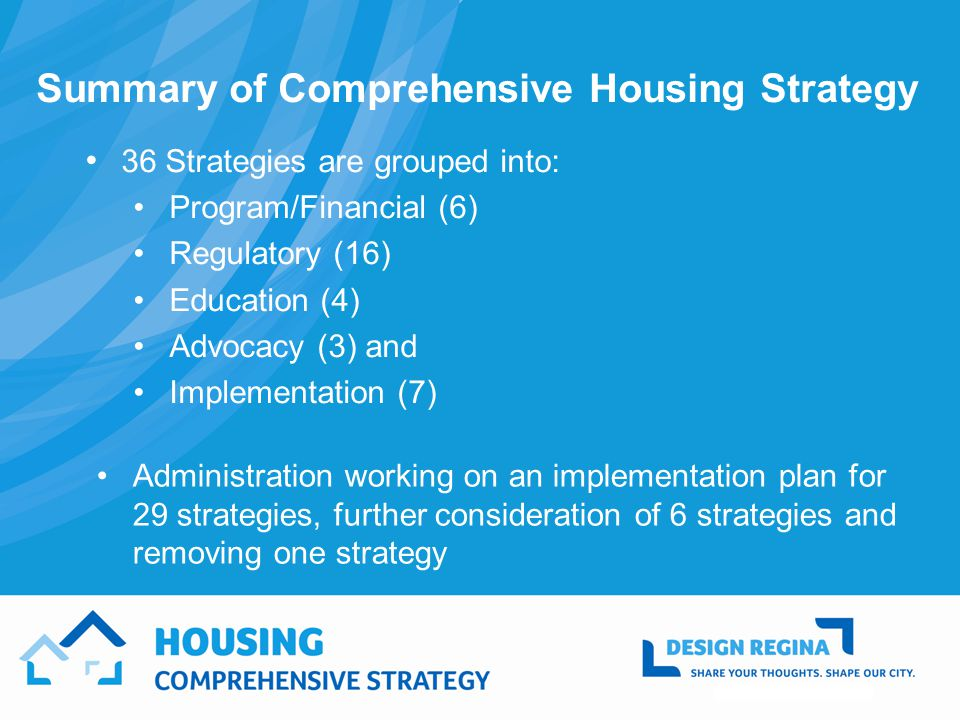Summary of Comprehensive Housing Strategy 36 Strategies are grouped into: Program/Financial (6) Regulatory (16) Education (4) Advocacy (3) and Implementation (7) Administration working on an implementation plan for 29 strategies, further consideration of 6 strategies and removing one strategy
