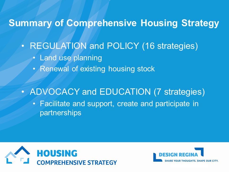 Summary of Comprehensive Housing Strategy REGULATION and POLICY (16 strategies) Land use planning Renewal of existing housing stock ADVOCACY and EDUCATION (7 strategies) Facilitate and support, create and participate in partnerships