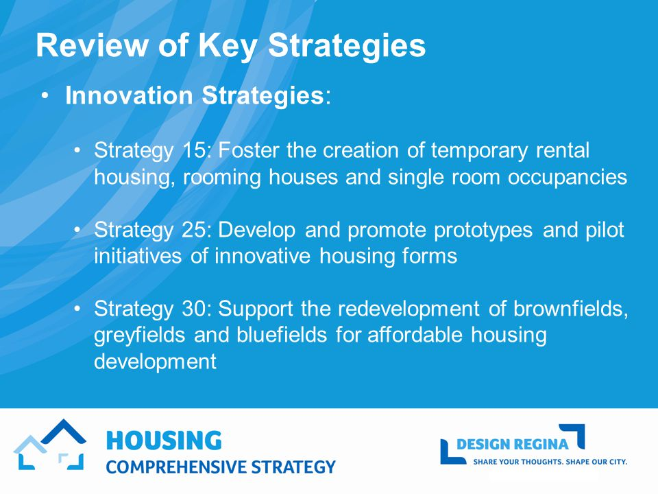 Review of Key Strategies Innovation Strategies: Strategy 15: Foster the creation of temporary rental housing, rooming houses and single room occupancies Strategy 25: Develop and promote prototypes and pilot initiatives of innovative housing forms Strategy 30: Support the redevelopment of brownfields, greyfields and bluefields for affordable housing development