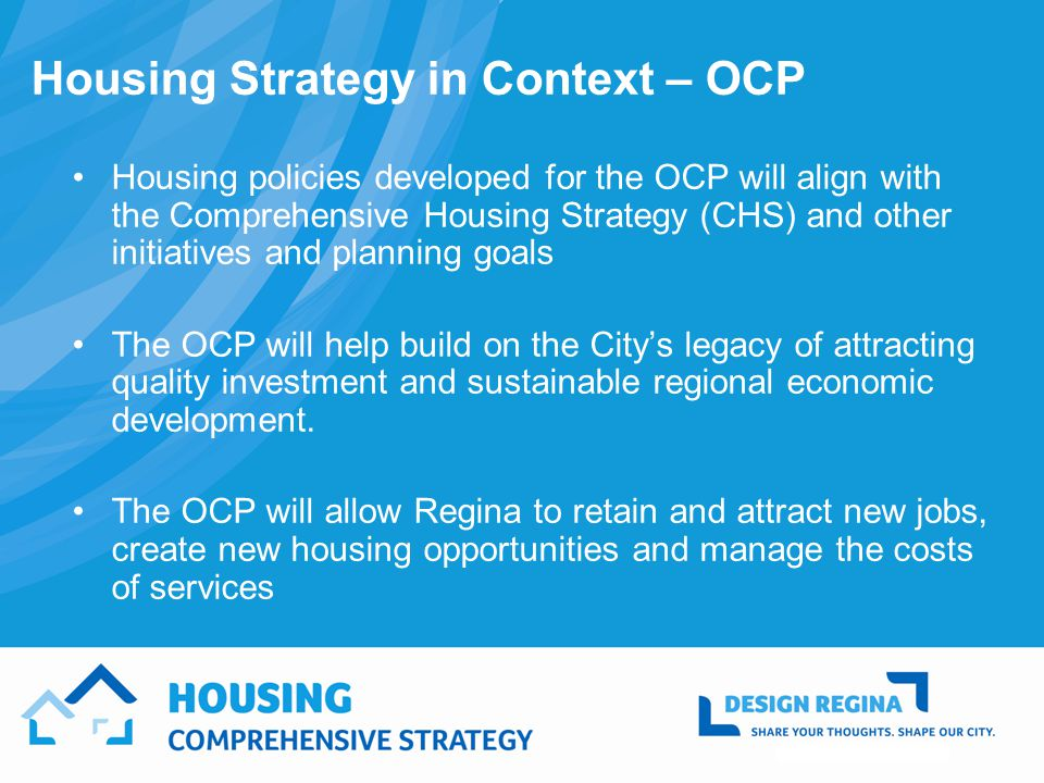Housing policies developed for the OCP will align with the Comprehensive Housing Strategy (CHS) and other initiatives and planning goals The OCP will help build on the Citys legacy of attracting quality investment and sustainable regional economic development.