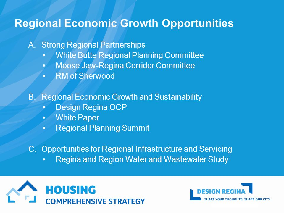Regional Economic Growth Opportunities A.Strong Regional Partnerships White Butte Regional Planning Committee Moose Jaw-Regina Corridor Committee RM of Sherwood B.Regional Economic Growth and Sustainability Design Regina OCP White Paper Regional Planning Summit C.Opportunities for Regional Infrastructure and Servicing Regina and Region Water and Wastewater Study