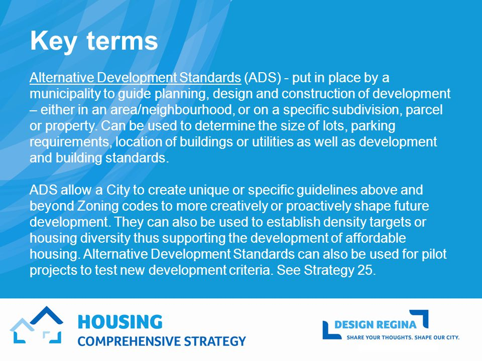 Key terms Alternative Development Standards (ADS) - put in place by a municipality to guide planning, design and construction of development – either in an area/neighbourhood, or on a specific subdivision, parcel or property.