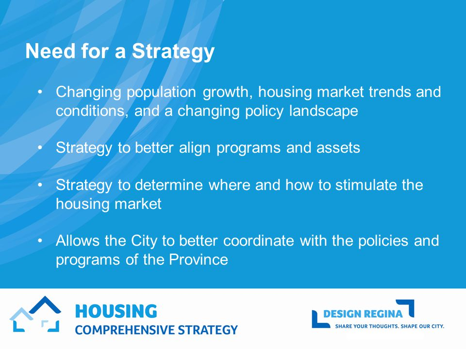 Need for a Strategy Changing population growth, housing market trends and conditions, and a changing policy landscape Strategy to better align programs and assets Strategy to determine where and how to stimulate the housing market Allows the City to better coordinate with the policies and programs of the Province