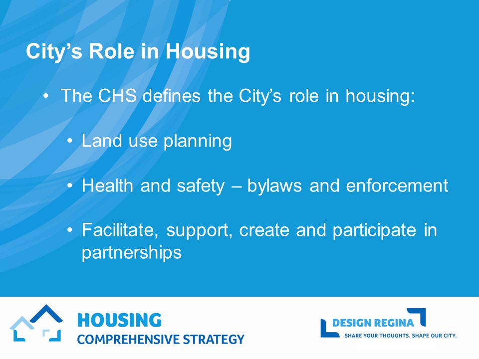 Citys Role in Housing The CHS defines the Citys role in housing: Land use planning Health and safety – bylaws and enforcement Facilitate, support, create and participate in partnerships