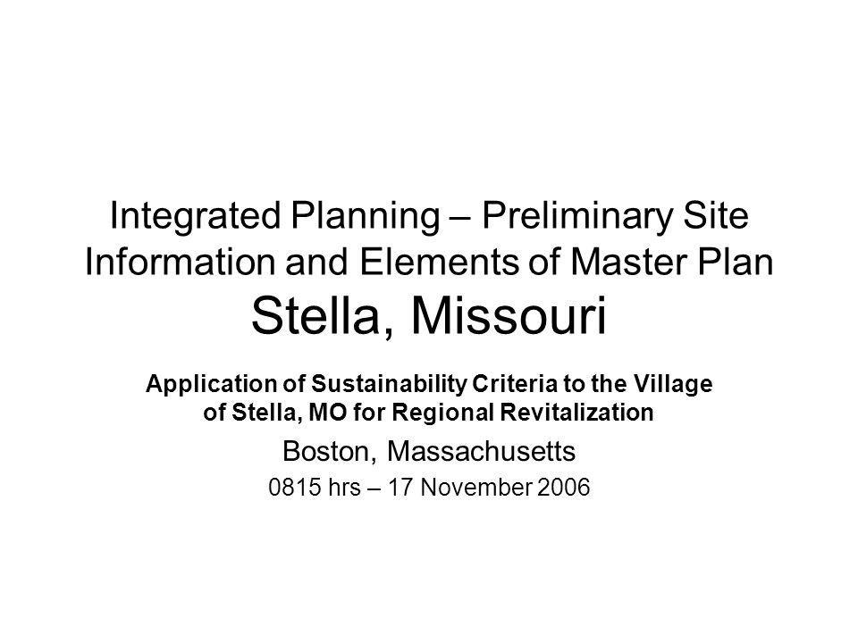 Integrated Planning – Preliminary Site Information and Elements of Master Plan Stella, Missouri Application of Sustainability Criteria to the Village of Stella, MO for Regional Revitalization Boston, Massachusetts 0815 hrs – 17 November 2006