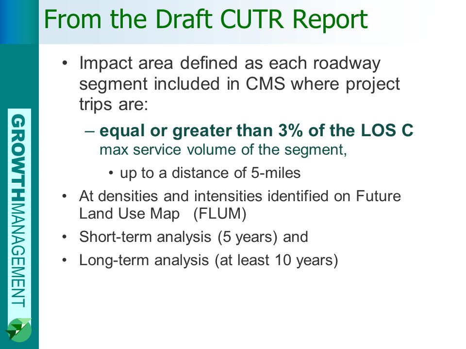 GROWTH MANAGEMENT From the Draft CUTR Report Impact area defined as each roadway segment included in CMS where project trips are: –equal or greater than 3% of the LOS C max service volume of the segment, up to a distance of 5-miles At densities and intensities identified on Future Land Use Map (FLUM) Short-term analysis (5 years) and Long-term analysis (at least 10 years)