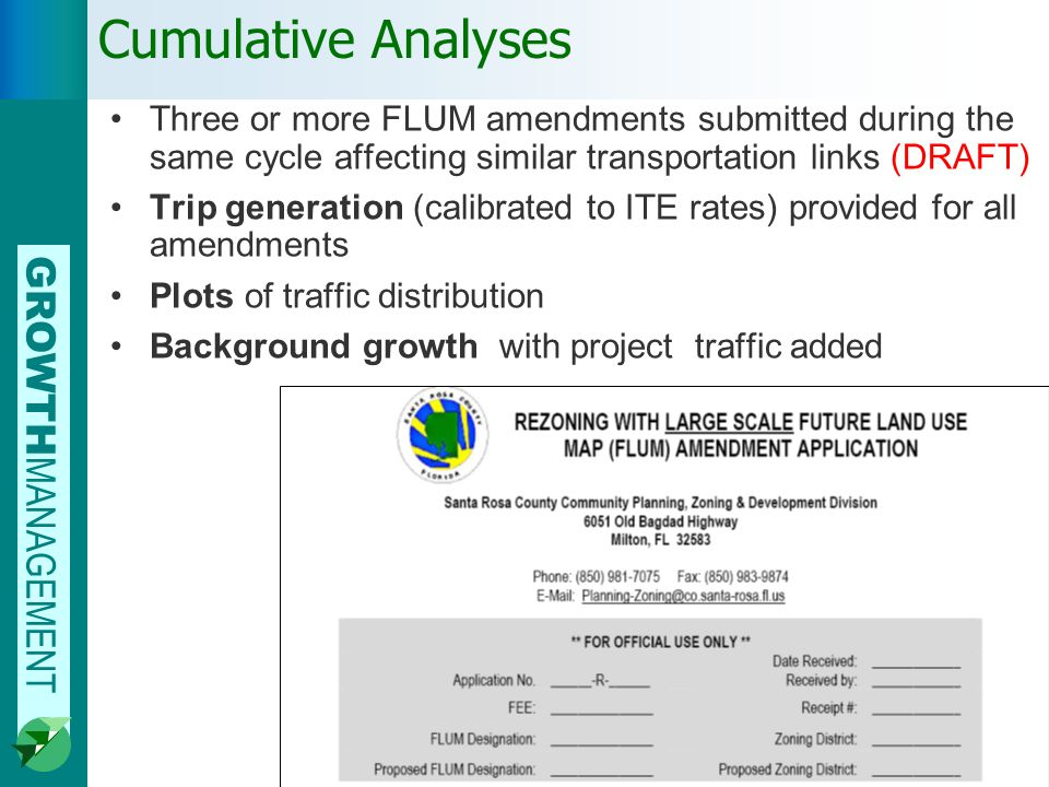 GROWTH MANAGEMENT Cumulative Analyses Three or more FLUM amendments submitted during the same cycle affecting similar transportation links (DRAFT) Trip generation (calibrated to ITE rates) provided for all amendments Plots of traffic distribution Background growth with project traffic added